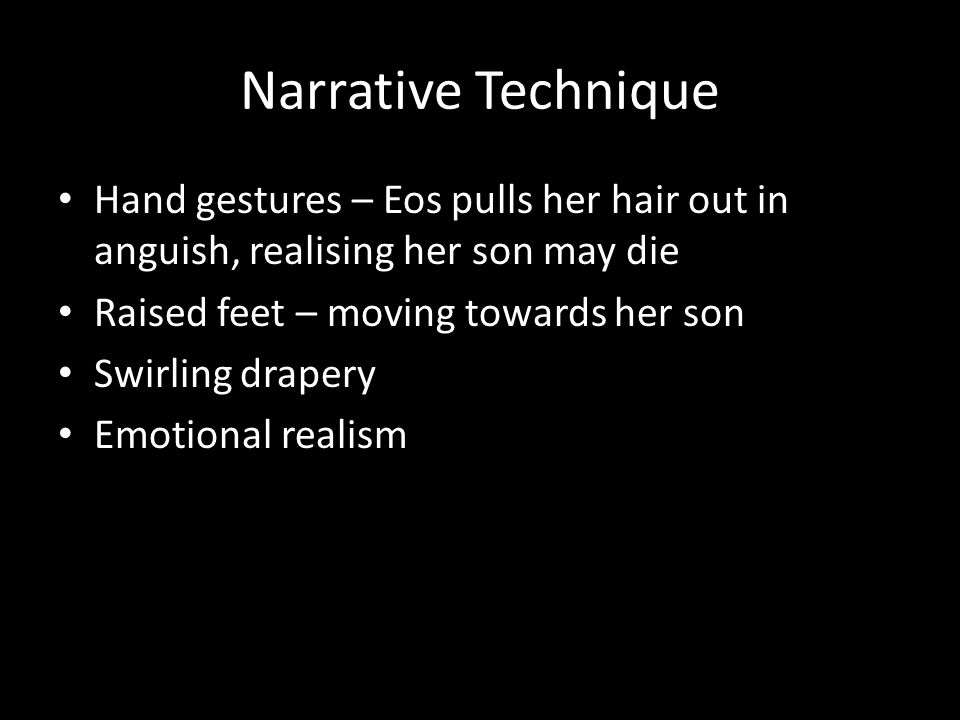 Narrative Technique Hand gestures – Eos pulls her hair out in anguish, realising her son may die. Raised feet – moving towards her son.