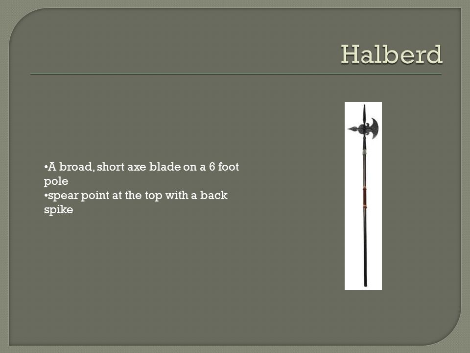 Halberd A broad, short axe blade on a 6 foot pole