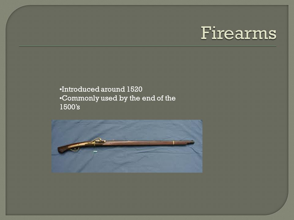 Firearms Introduced around 1520 Commonly used by the end of the 1500's