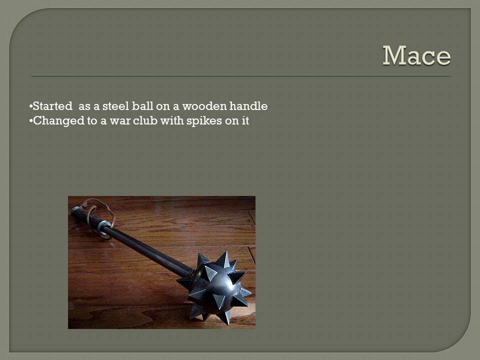 Mace Started as a steel ball on a wooden handle