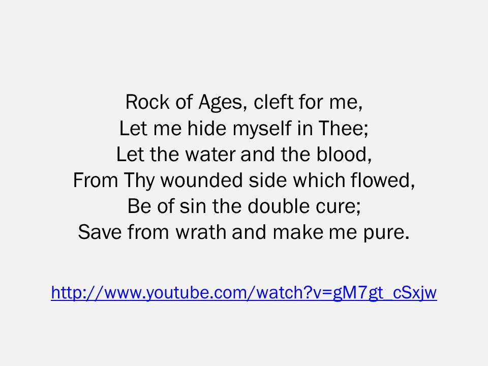 Rock of Ages, cleft for me, Let me hide myself in Thee; Let the water and the blood, From Thy wounded side which flowed, Be of sin the double cure; Save from wrath and make me pure.