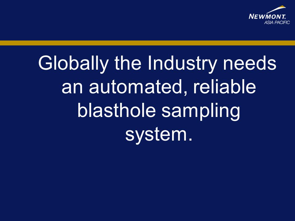 Globally the Industry needs an automated, reliable blasthole sampling system.