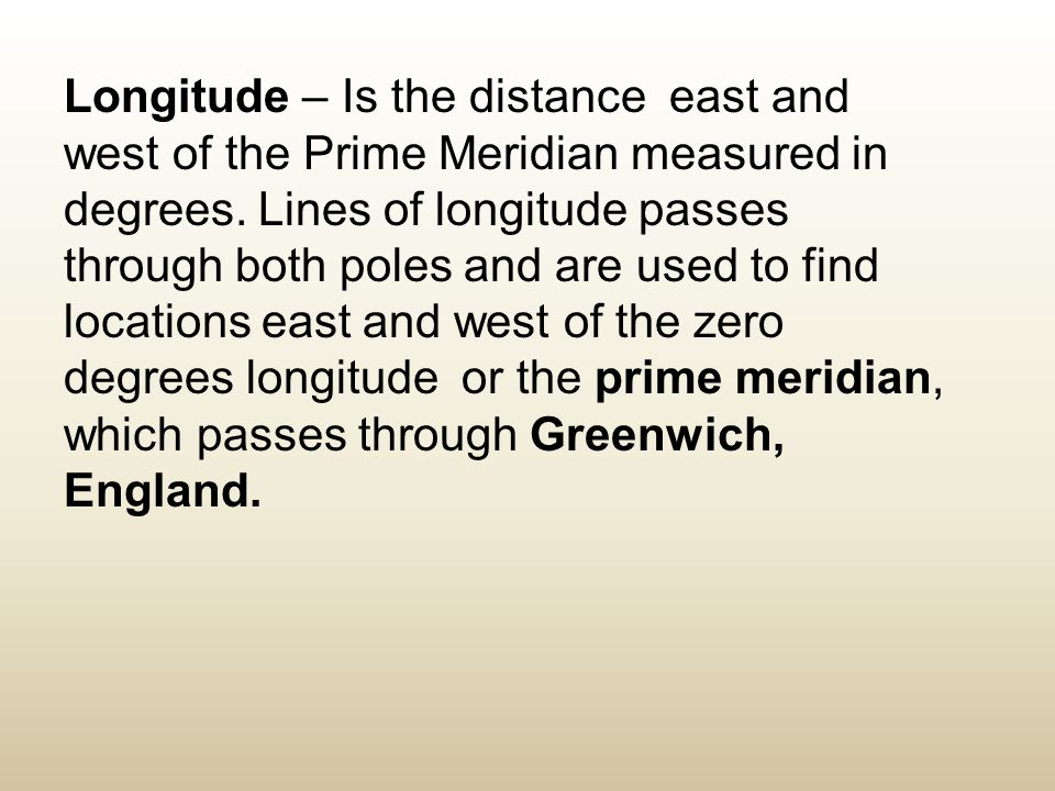 Longitude – Is the distance east and west of the Prime Meridian measured in degrees.