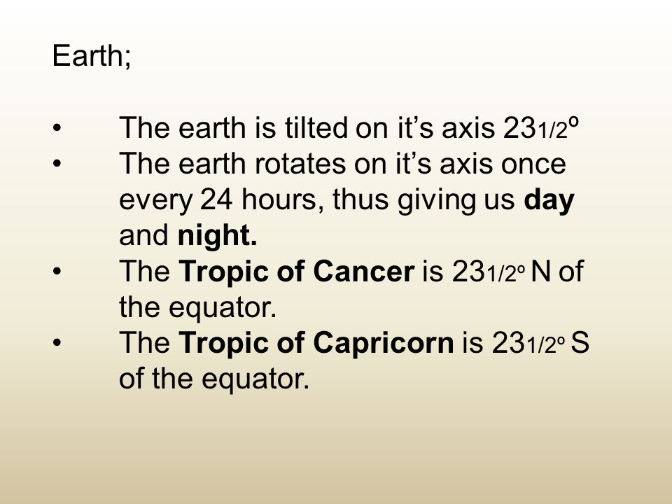 Earth; The earth is tilted on it's axis 231/2º. The earth rotates on it's axis once every 24 hours, thus giving us day and night.
