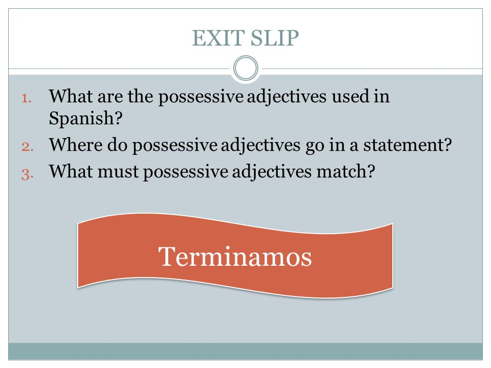 EXIT SLIP What are the possessive adjectives used in Spanish Where do possessive adjectives go in a statement