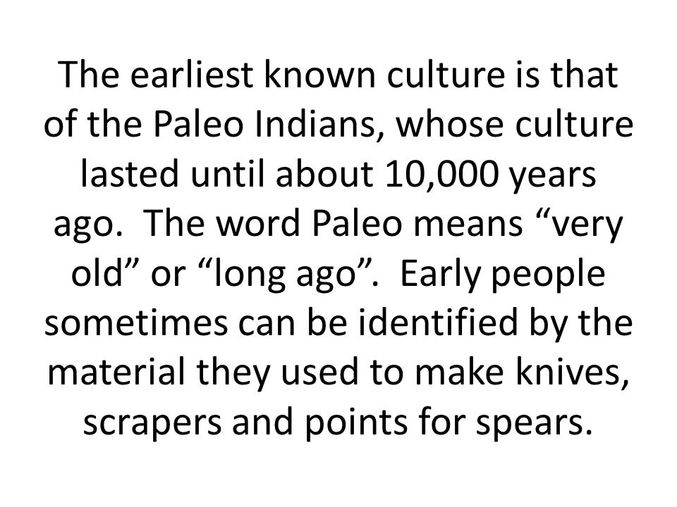 The earliest known culture is that of the Paleo Indians, whose culture lasted until about 10,000 years ago.