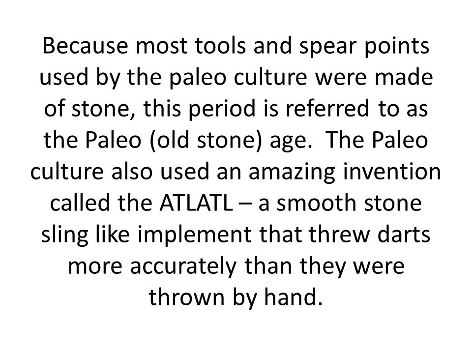 Because most tools and spear points used by the paleo culture were made of stone, this period is referred to as the Paleo (old stone) age.