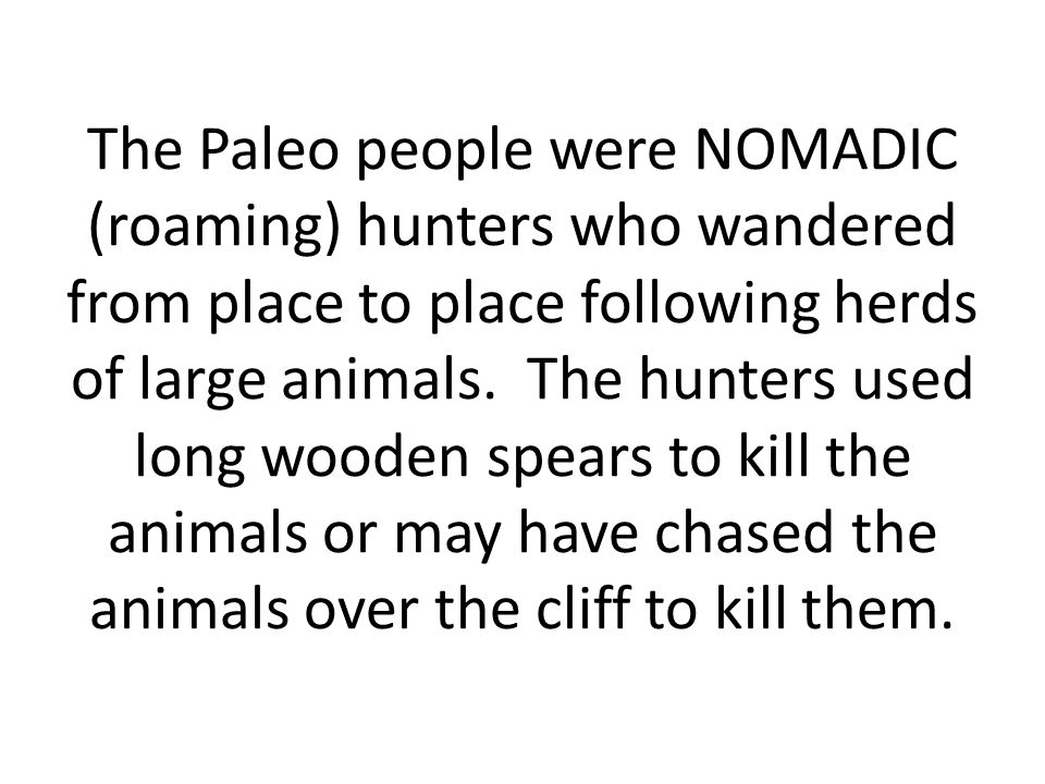 The Paleo people were NOMADIC (roaming) hunters who wandered from place to place following herds of large animals.