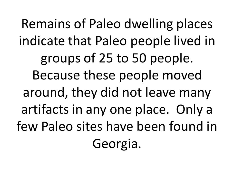 Remains of Paleo dwelling places indicate that Paleo people lived in groups of 25 to 50 people.
