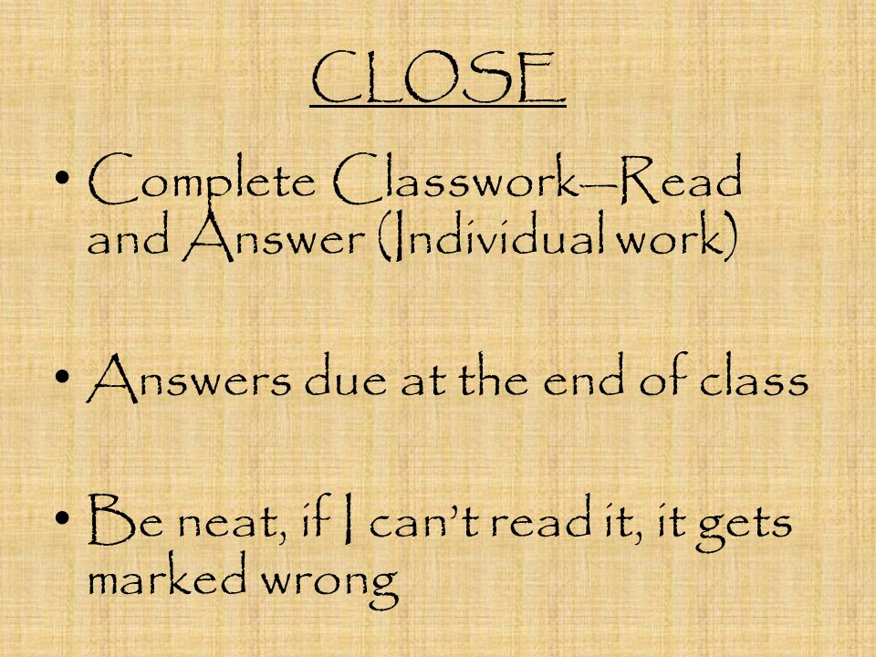 CLOSE Complete Classwork—Read and Answer (Individual work) Answers due at the end of class.