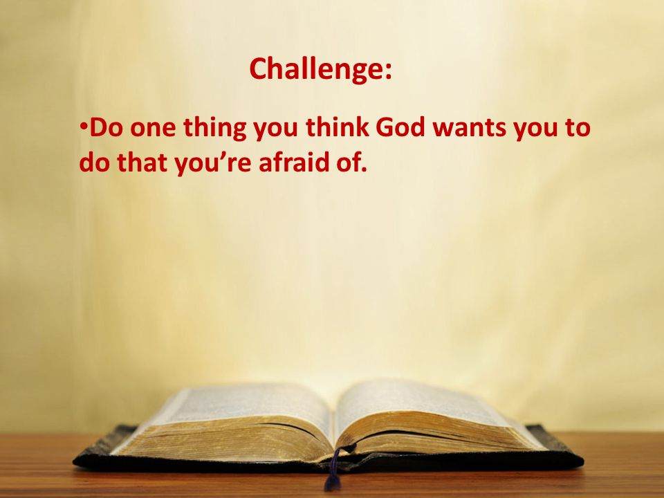 Challenge: Do one thing you think God wants you to do that you're afraid of.