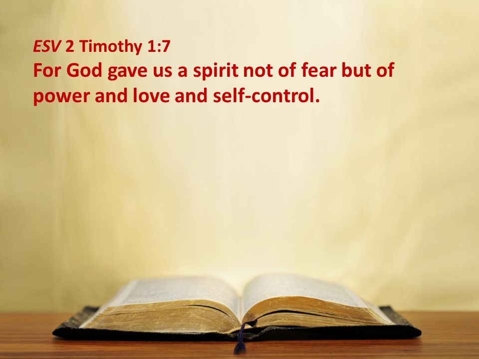 ESV 2 Timothy 1:7 For God gave us a spirit not of fear but of power and love and self-control.