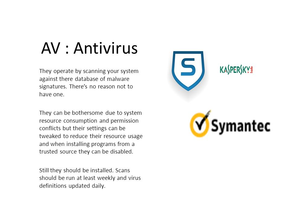 AV : Antivirus They operate by scanning your system against there database of malware signatures. There's no reason not to have one.