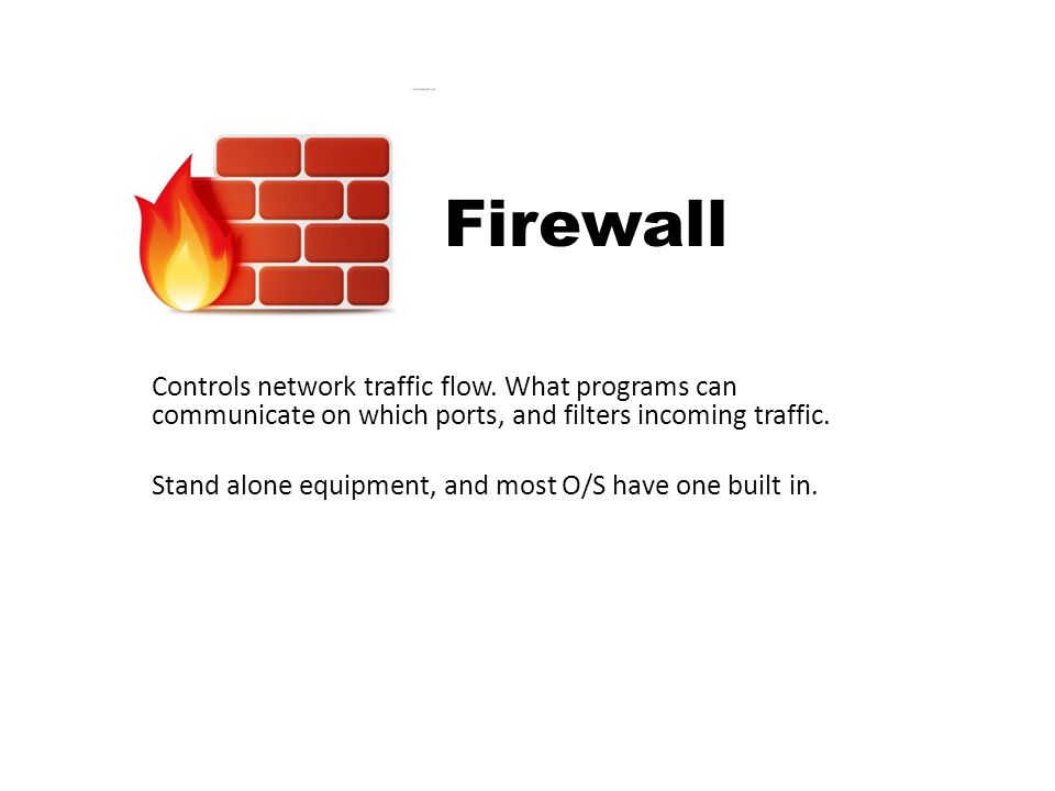 Firewall Controls network traffic flow. What programs can communicate on which ports, and filters incoming traffic.