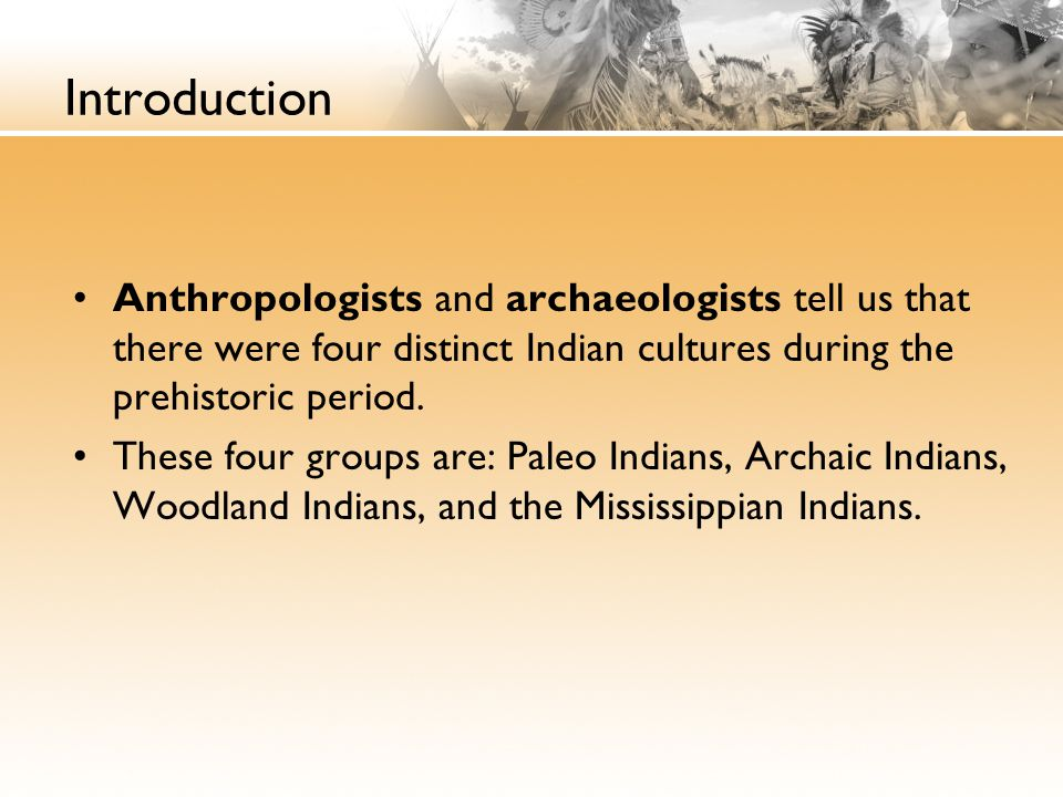 Introduction Anthropologists and archaeologists tell us that there were four distinct Indian cultures during the prehistoric period.