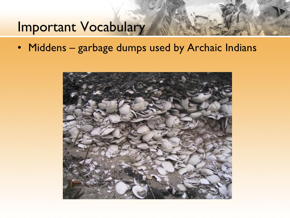 Important Vocabulary Middens – garbage dumps used by Archaic Indians