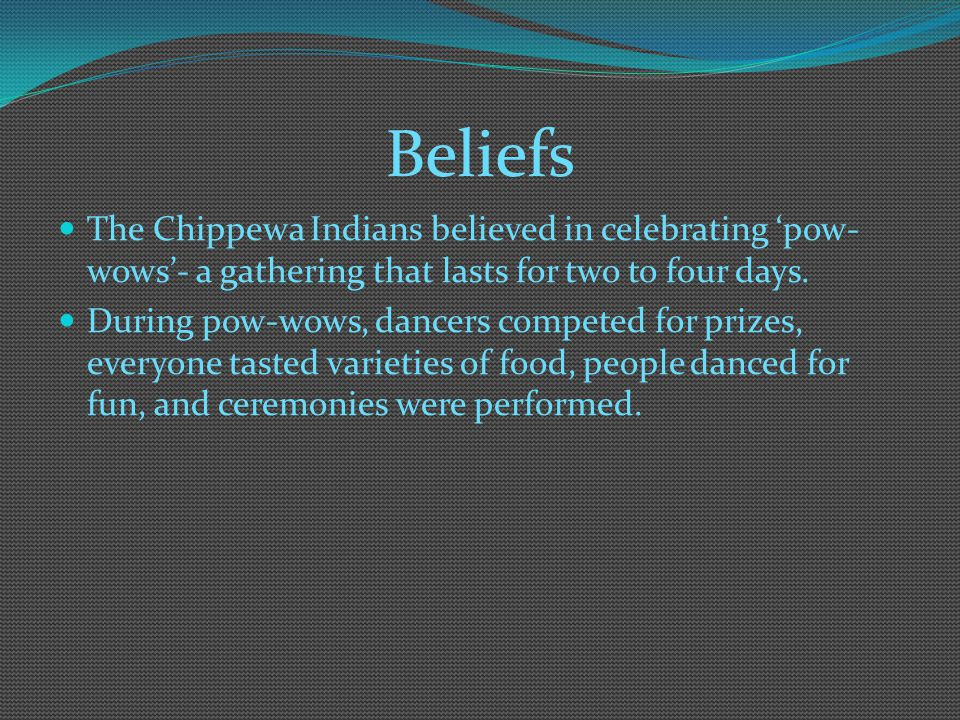 Beliefs The Chippewa Indians believed in celebrating 'pow-wows'- a gathering that lasts for two to four days.