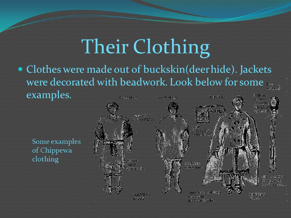 Their Clothing Clothes were made out of buckskin(deer hide). Jackets were decorated with beadwork. Look below for some examples.