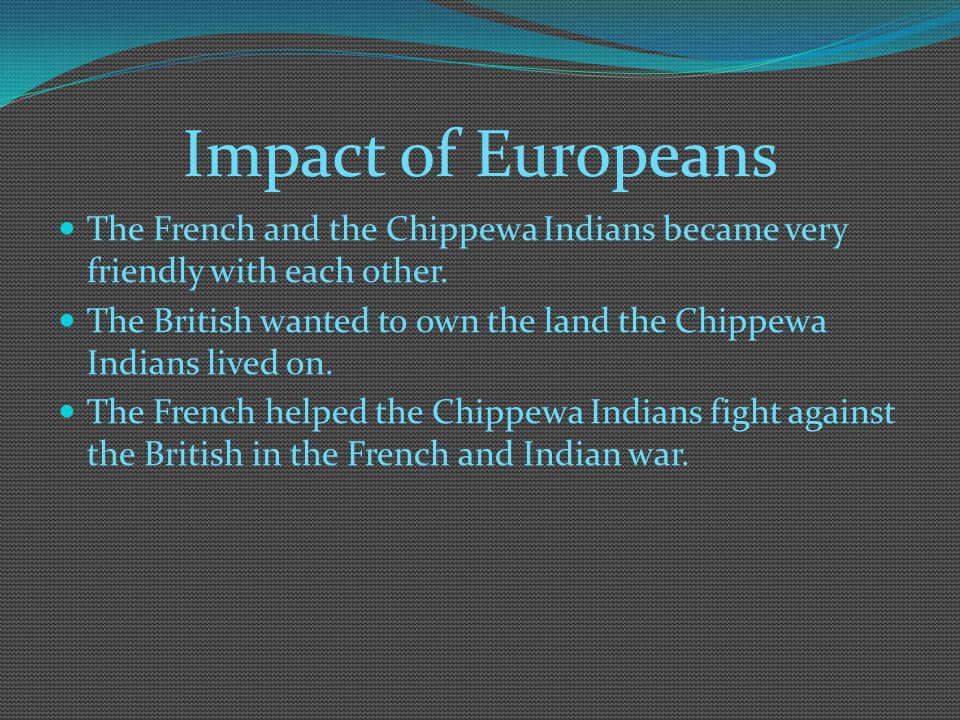 Impact of Europeans The French and the Chippewa Indians became very friendly with each other.
