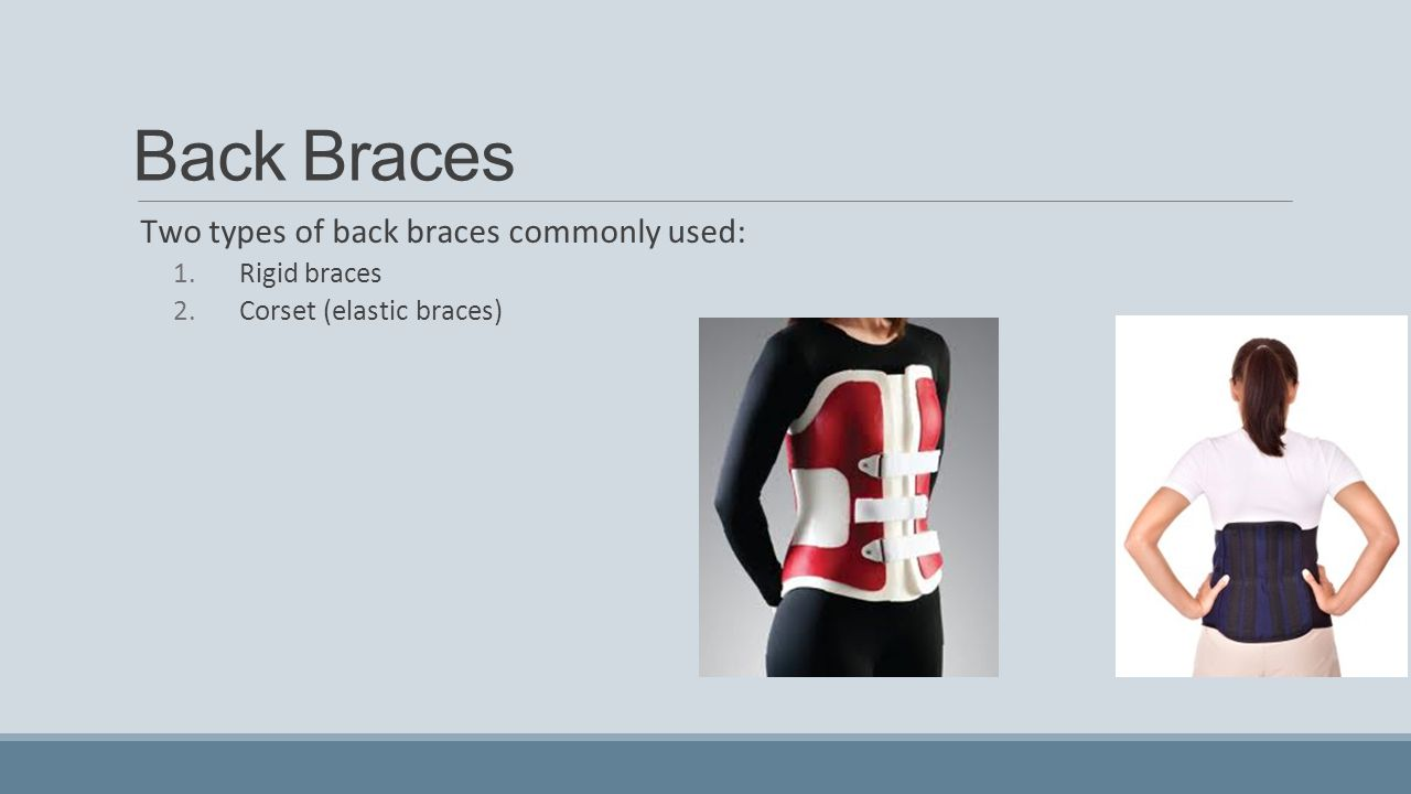 Back Braces Two types of back braces commonly used: Rigid braces