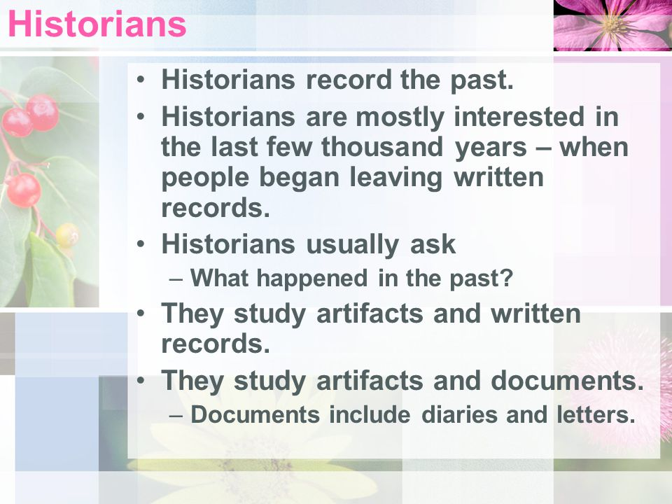 Historians Historians record the past.