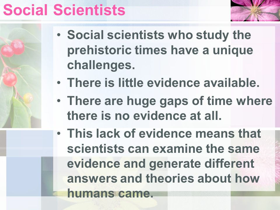 Social Scientists Social scientists who study the prehistoric times have a unique challenges. There is little evidence available.