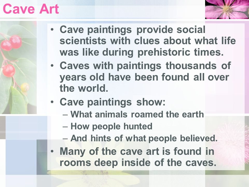 Cave Art Cave paintings provide social scientists with clues about what life was like during prehistoric times.