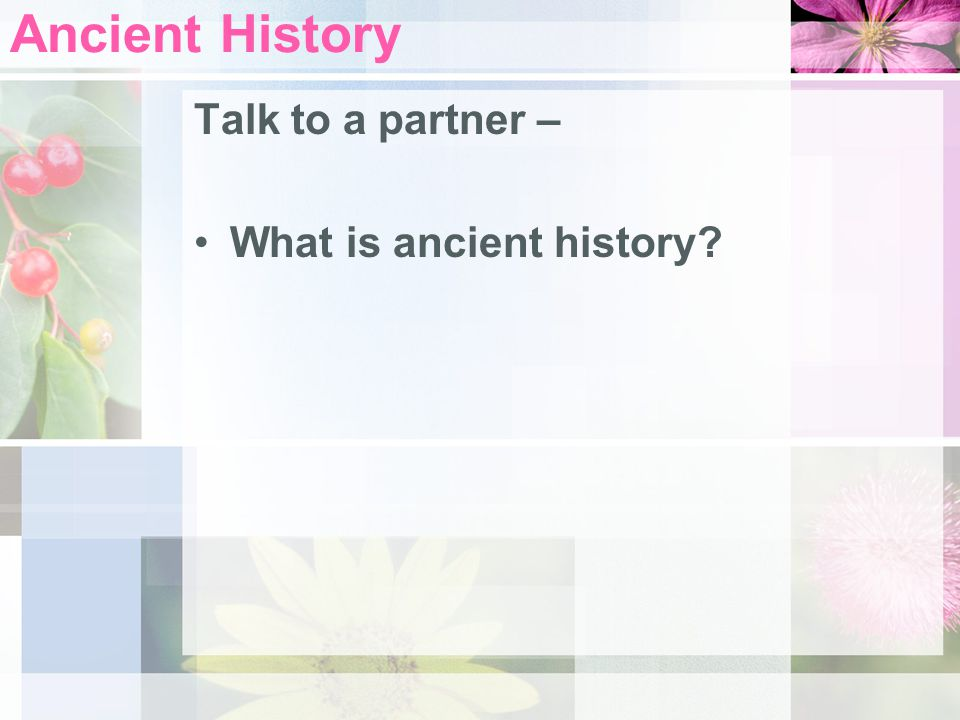 Ancient History Talk to a partner – What is ancient history