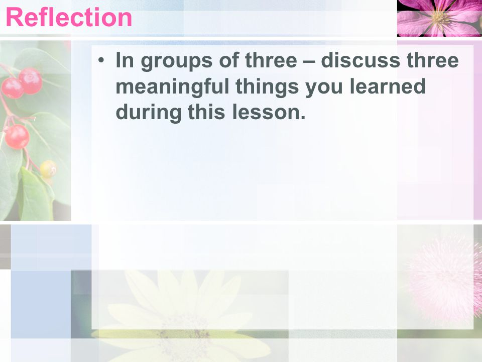 Reflection In groups of three – discuss three meaningful things you learned during this lesson.
