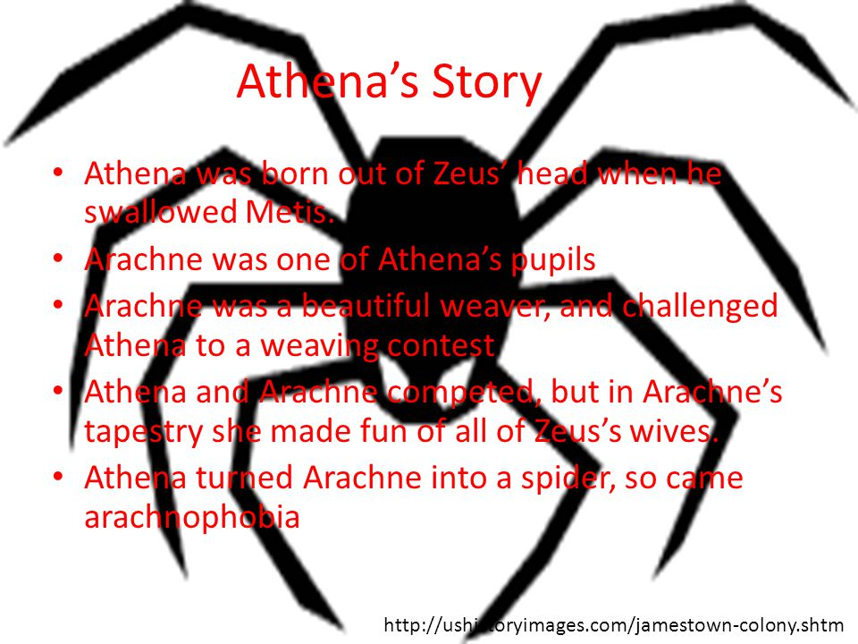 Athena's Story Athena was born out of Zeus' head when he swallowed Metis. Arachne was one of Athena's pupils.