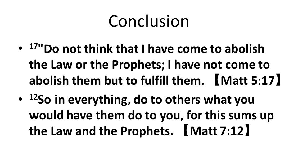 Conclusion 17 Do not think that I have come to abolish the Law or the Prophets; I have not come to abolish them but to fulfill them. 【Matt 5:17】
