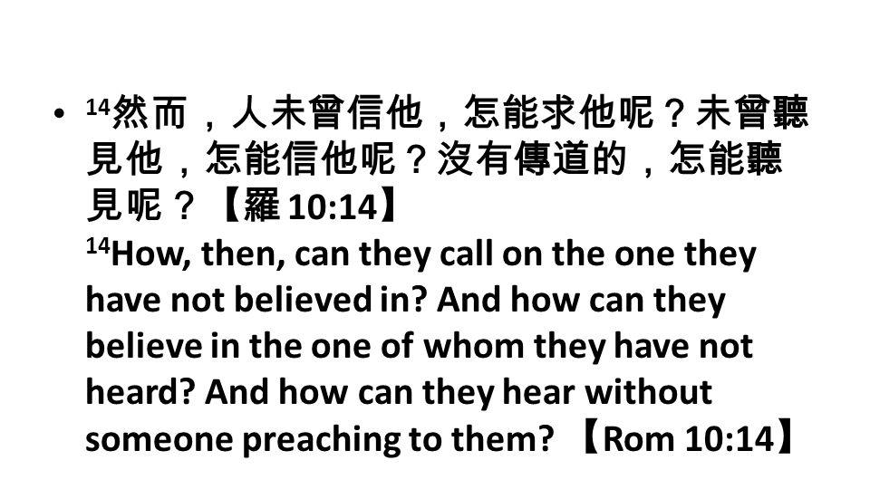 14然而,人未曾信他,怎能求他呢?未曾聽見他,怎能信他呢?沒有傳道的,怎能聽見呢?【羅 10:14】 14How, then, can they call on the one they have not believed in.