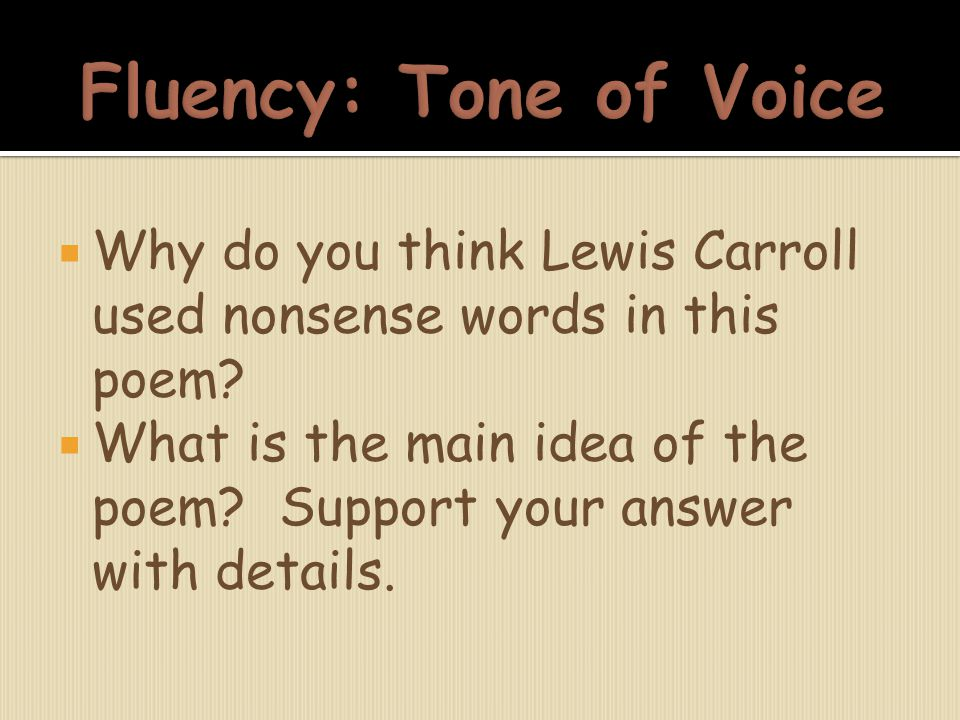 Fluency: Tone of Voice Why do you think Lewis Carroll used nonsense words in this poem