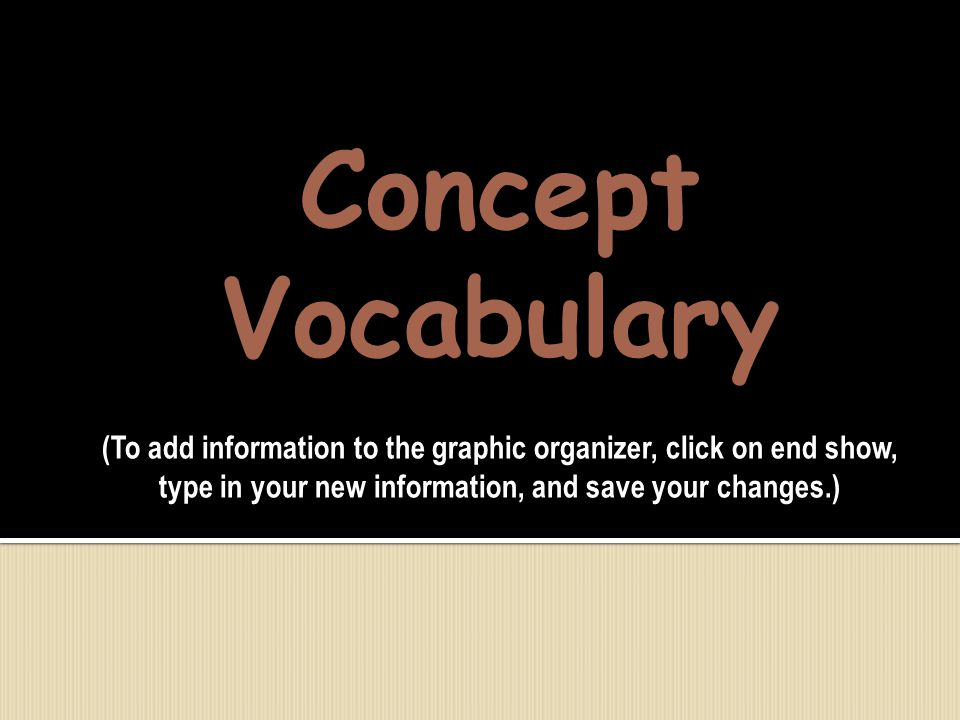 Concept Vocabulary (To add information to the graphic organizer, click on end show, type in your new information, and save your changes.)