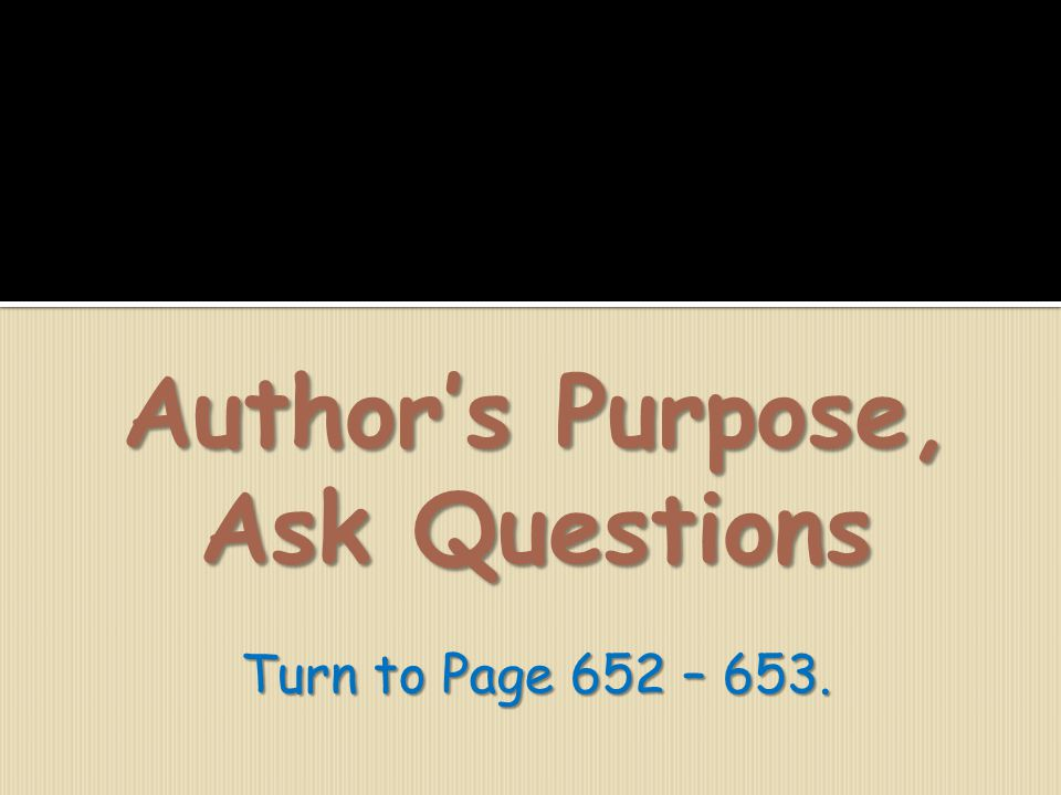 Author's Purpose, Ask Questions Turn to Page 652 – 653.
