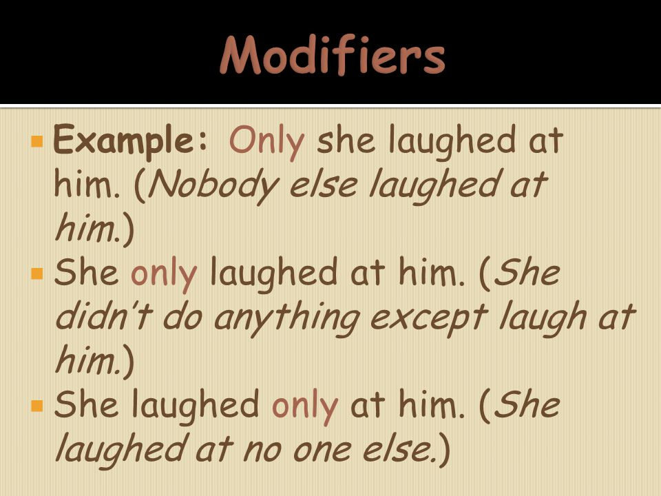 Modifiers Example: Only she laughed at him. (Nobody else laughed at him.) She only laughed at him. (She didn't do anything except laugh at him.)