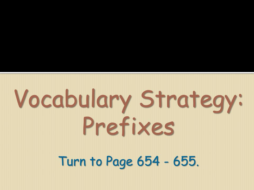Vocabulary Strategy: Prefixes Turn to Page 654 - 655.