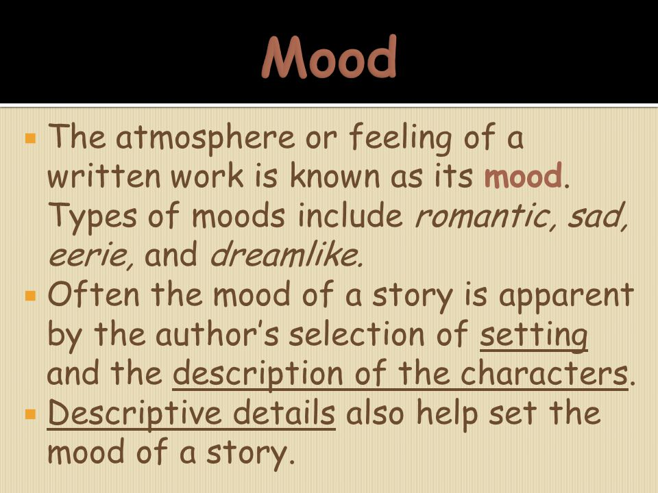 Mood The atmosphere or feeling of a written work is known as its mood. Types of moods include romantic, sad, eerie, and dreamlike.