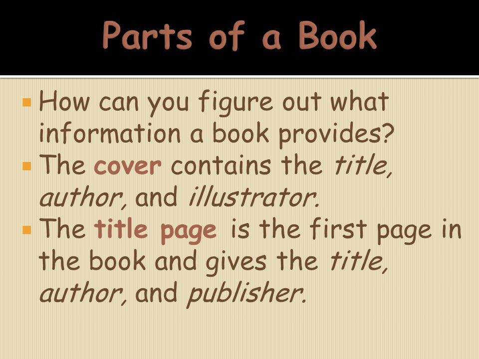 Parts of a Book How can you figure out what information a book provides The cover contains the title, author, and illustrator.