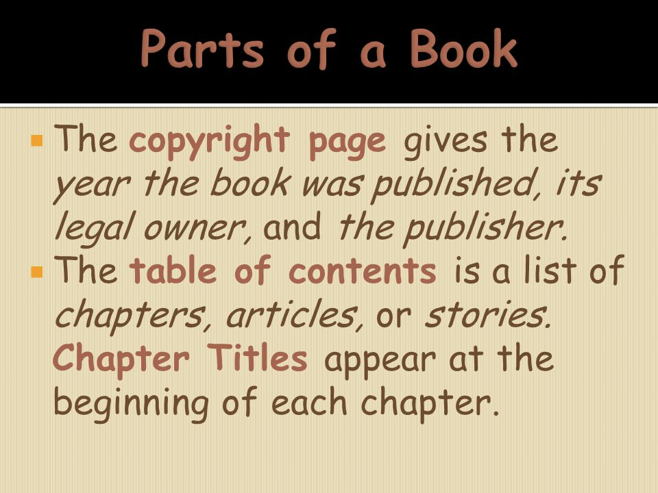Parts of a Book The copyright page gives the year the book was published, its legal owner, and the publisher.