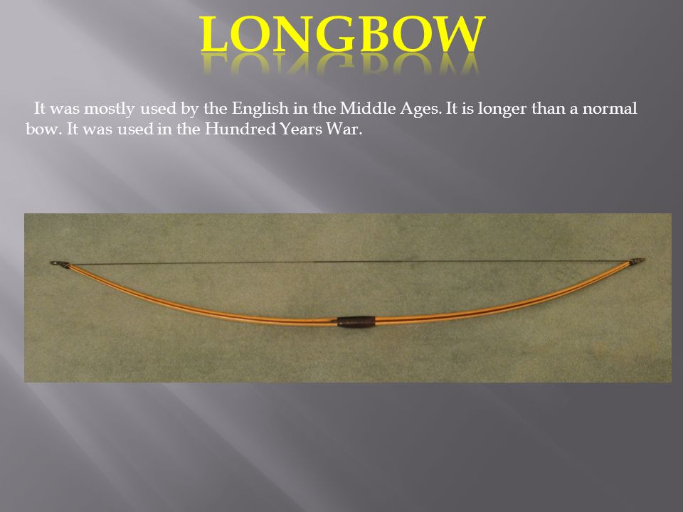 LONGBOW It was mostly used by the English in the Middle Ages.