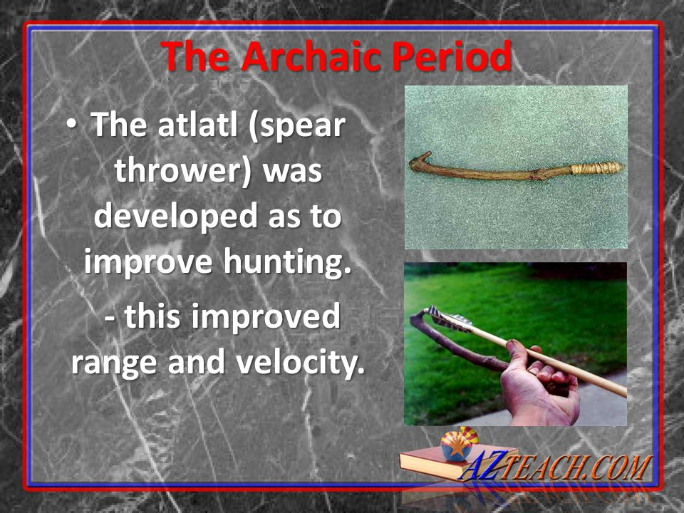 The Archaic Period The atlatl (spear thrower) was developed as to improve hunting.