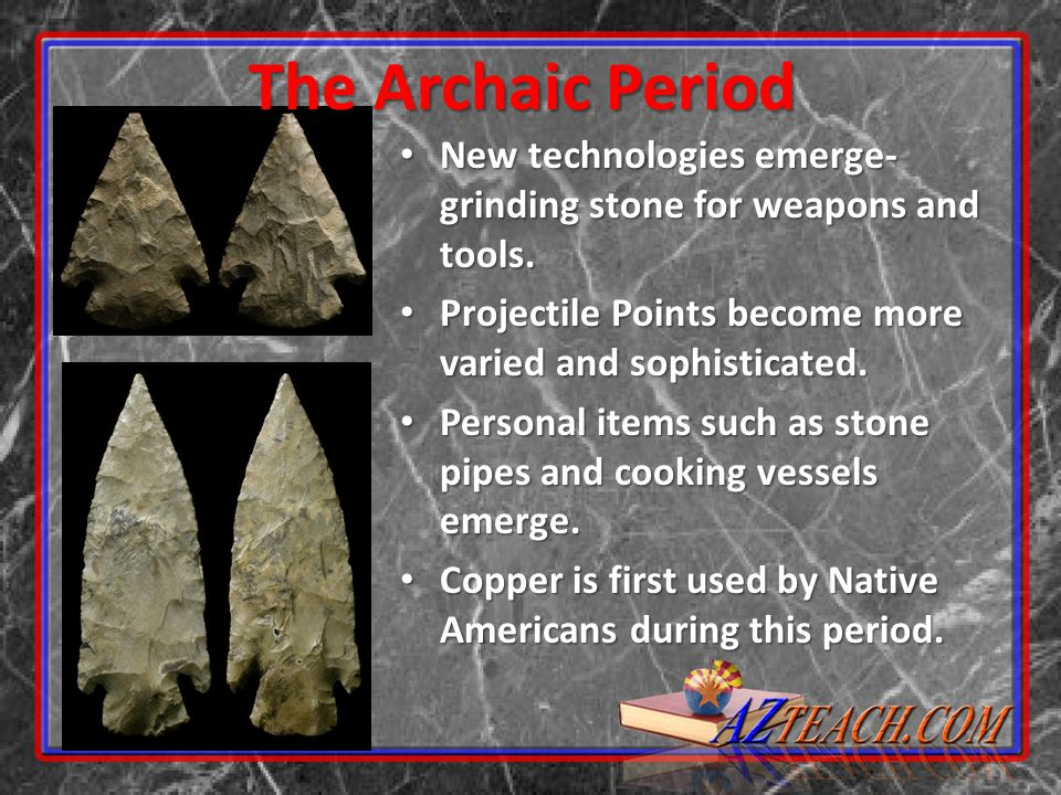 The Archaic Period New technologies emerge- grinding stone for weapons and tools. Projectile Points become more varied and sophisticated.