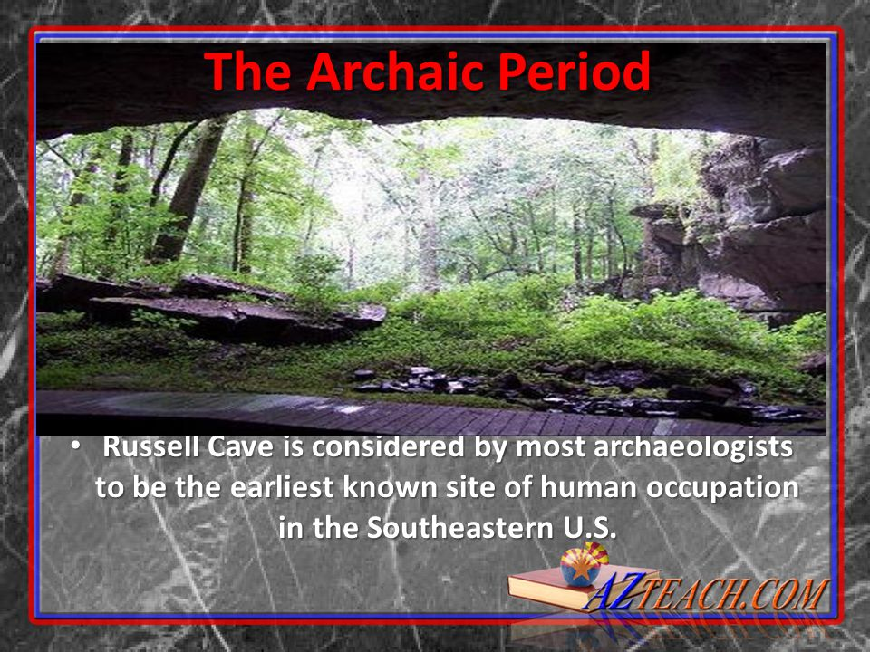 The Archaic Period Russell Cave is considered by most archaeologists to be the earliest known site of human occupation in the Southeastern U.S.