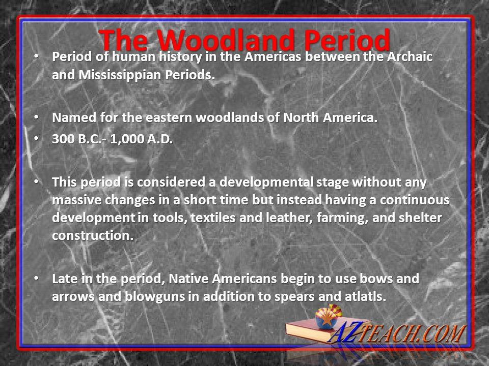 The Woodland Period Period of human history in the Americas between the Archaic and Mississippian Periods.