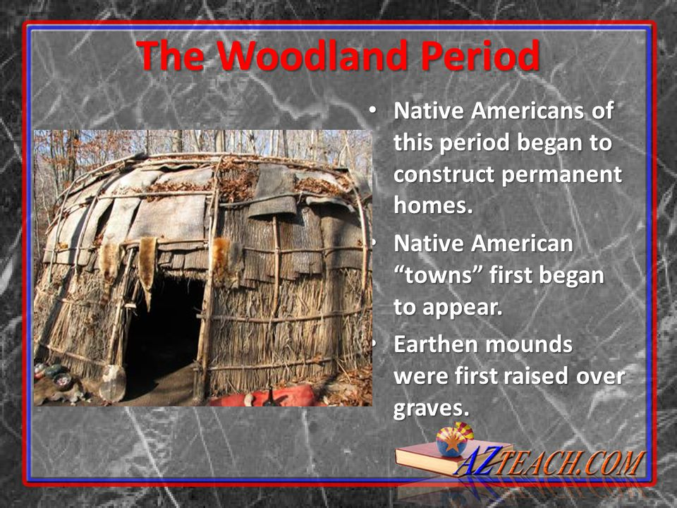 The Woodland Period Native Americans of this period began to construct permanent homes. Native American towns first began to appear.