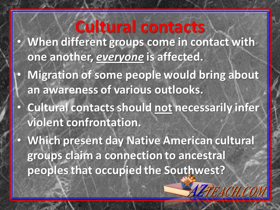 Cultural contacts When different groups come in contact with one another, everyone is affected.