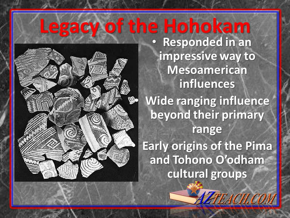 Legacy of the Hohokam Responded in an impressive way to Mesoamerican influences. Wide ranging influence beyond their primary range.