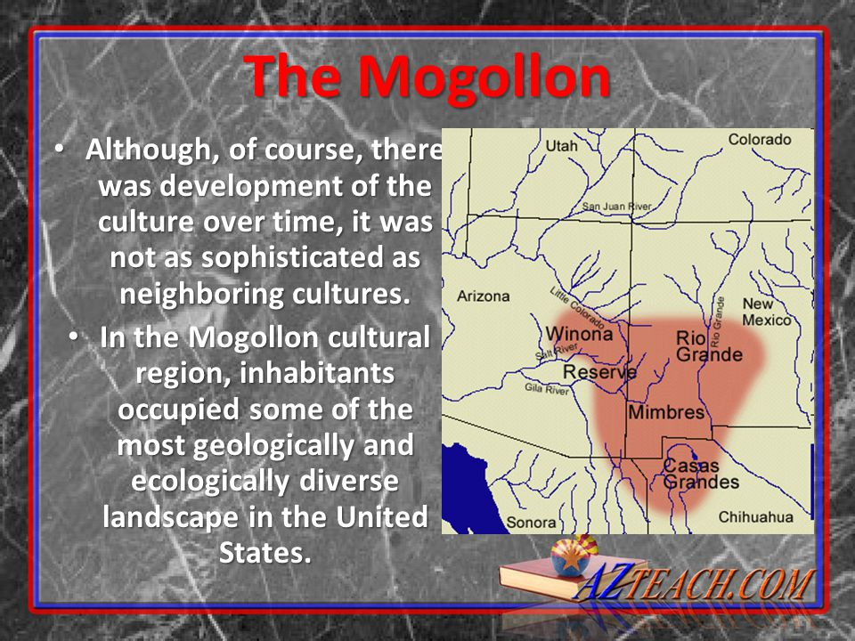 The Mogollon Although, of course, there was development of the culture over time, it was not as sophisticated as neighboring cultures.