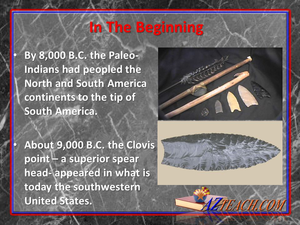 In The Beginning By 8,000 B.C. the Paleo- Indians had peopled the North and South America continents to the tip of South America.
